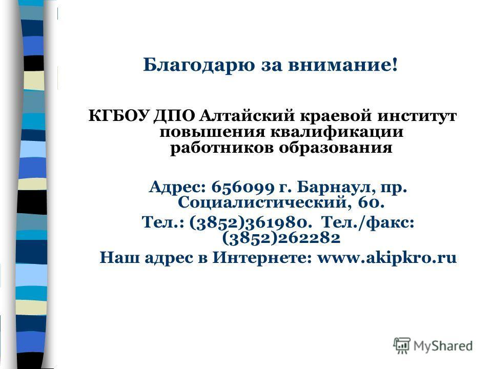 Благодарю за внимание! КГБОУ ДПО Алтайский краевой институт повышения квалификации работников образования Адрес: 656099 г. Барнаул, пр. Социалистический, 60. Тел.: (3852)361980. Тел./факс: (3852)262282 Наш адрес в Интернете: www.akipkro.ru