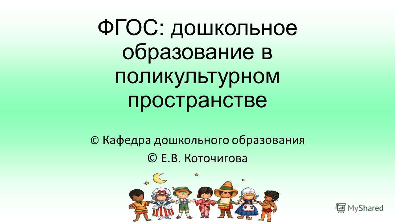 ФГОС: дошкольное образование в поликультурном пространстве © Кафедра дошкольного образования © Е.В. Коточигова