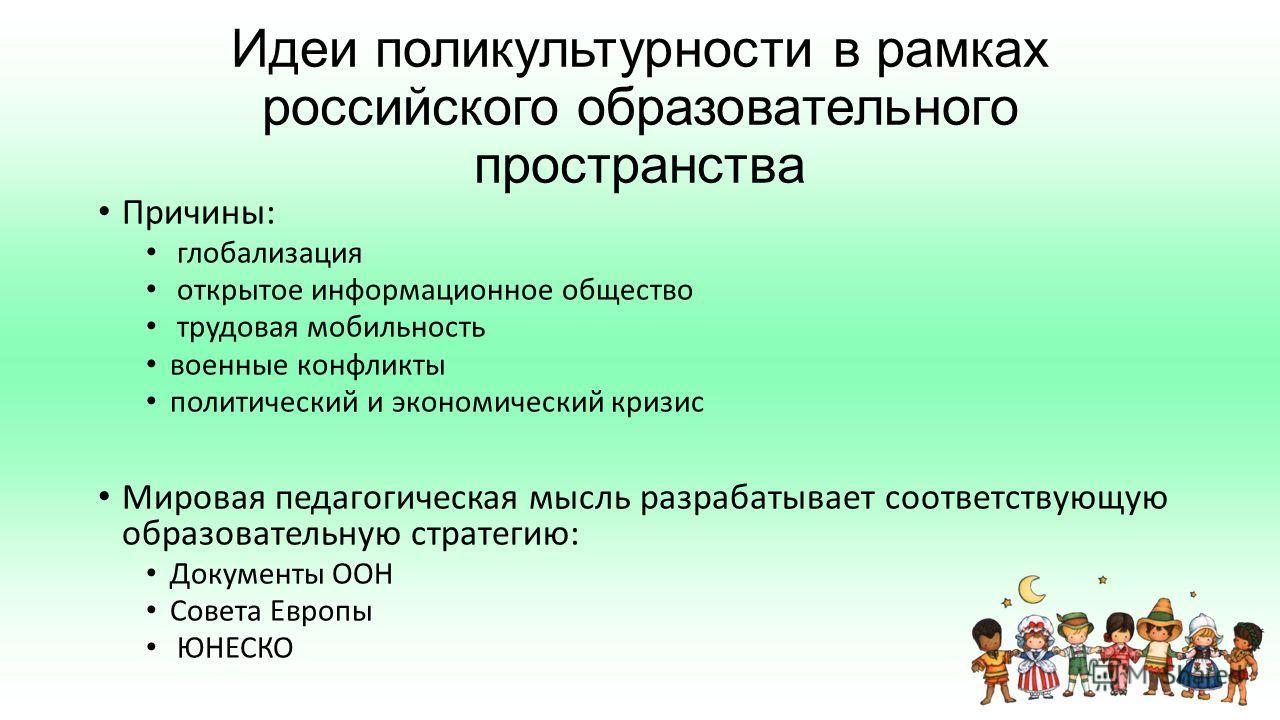 Идеи поликультурности в рамках российского образовательного пространства Причины: глобализация открытое информационное общество трудовая мобильность военные конфликты политический и экономический кризис Мировая педагогическая мысль разрабатывает соот