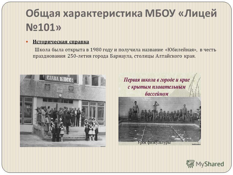 Общая характеристика МБОУ « Лицей 101» Историческая справка Школа была открыта в 1980 году и получила название « Юбилейная », в честь празднования 250- летия города Барнаула, столицы Алтайского края.
