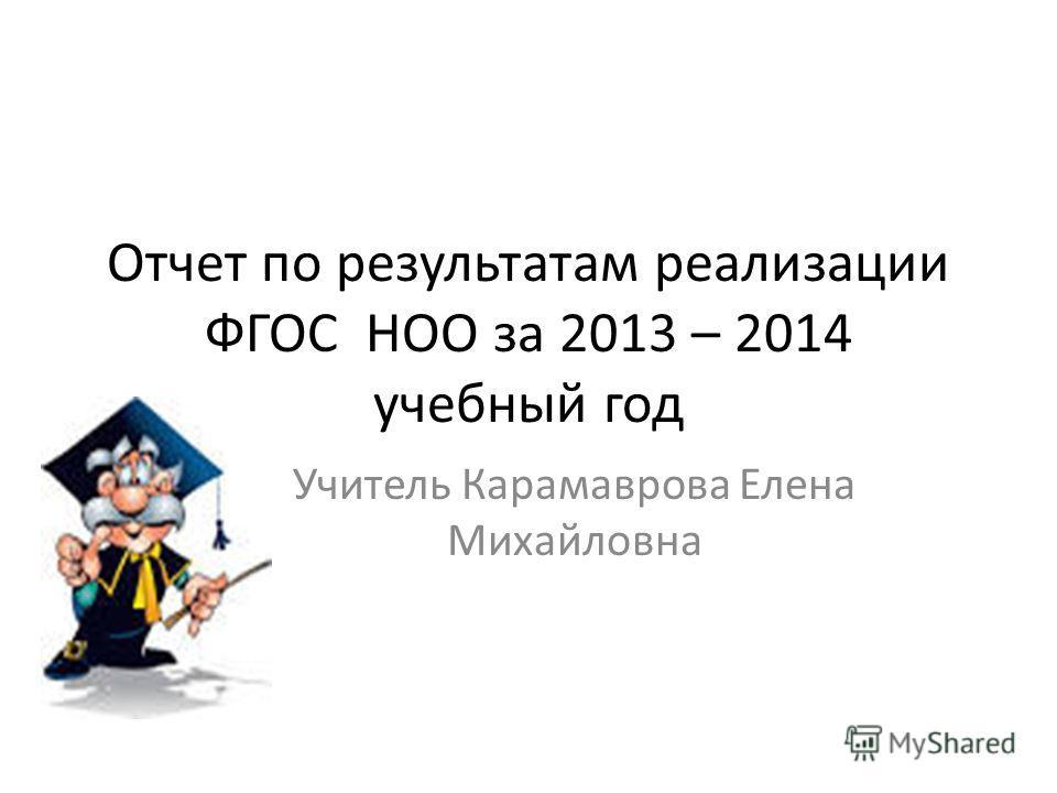 Отчет по результатам реализации ФГОС НОО за 2013 – 2014 учебный год Учитель Карамаврова Елена Михайловна