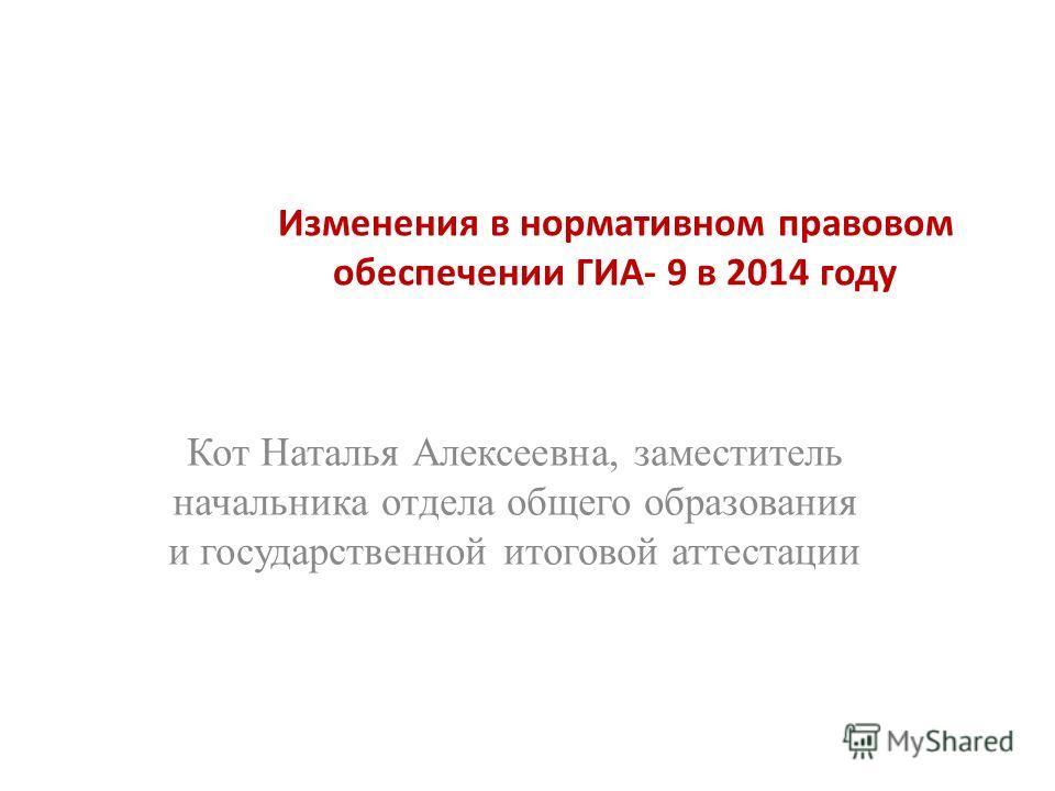 Кот Наталья Алексеевна, заместитель начальника отдела общего образования и государственной итоговой аттестации Изменения в нормативном правовом обеспечении ГИА- 9 в 2014 году