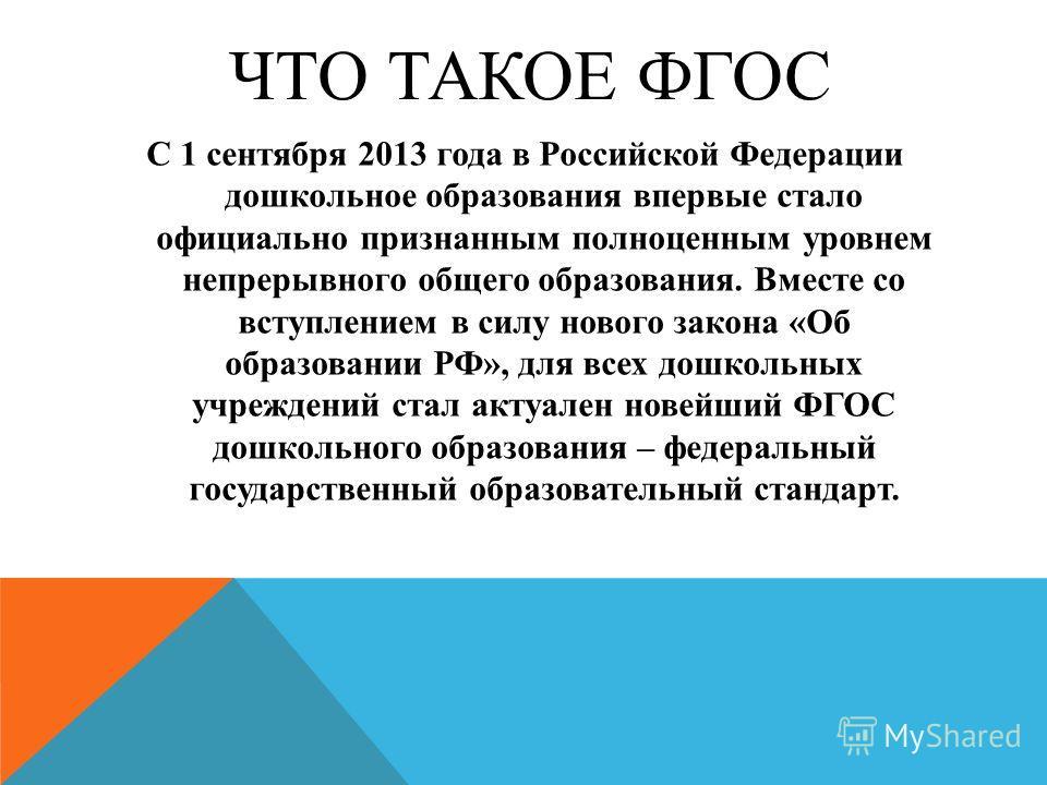 ЧТО ТАКОЕ ФГОС С 1 сентября 2013 года в Российской Федерации дошкольное образования впервые стало официально признанным полноценным уровнем непрерывного общего образования. Вместе со вступлением в силу нового закона «Об образовании РФ», для всех дошк