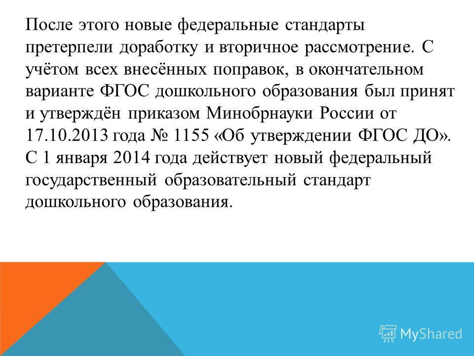 После этого новые федеральные стандарты претерпели доработку и вторичное рассмотрение. С учётом всех внесённых поправок, в окончательном варианте ФГОС дошкольного образования был принят и утверждён приказом Минобрнауки России от 17.10.2013 года 1155