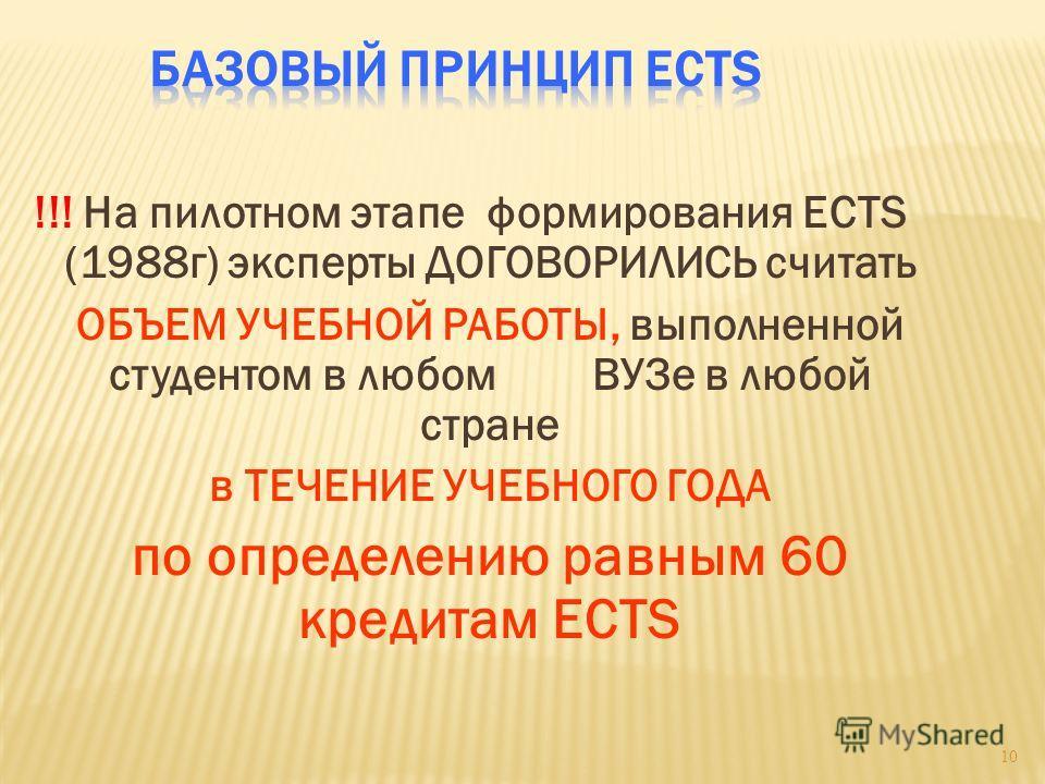 !!! На пилотном этапе формирования ECTS (1988 г) эксперты ДОГОВОРИЛИСЬ считать ОБЪЕМ УЧЕБНОЙ РАБОТЫ, выполненной студентом в любом ВУЗе в любой стране в ТЕЧЕНИЕ УЧЕБНОГО ГОДА по определению равным 60 кредитам ECTS 10