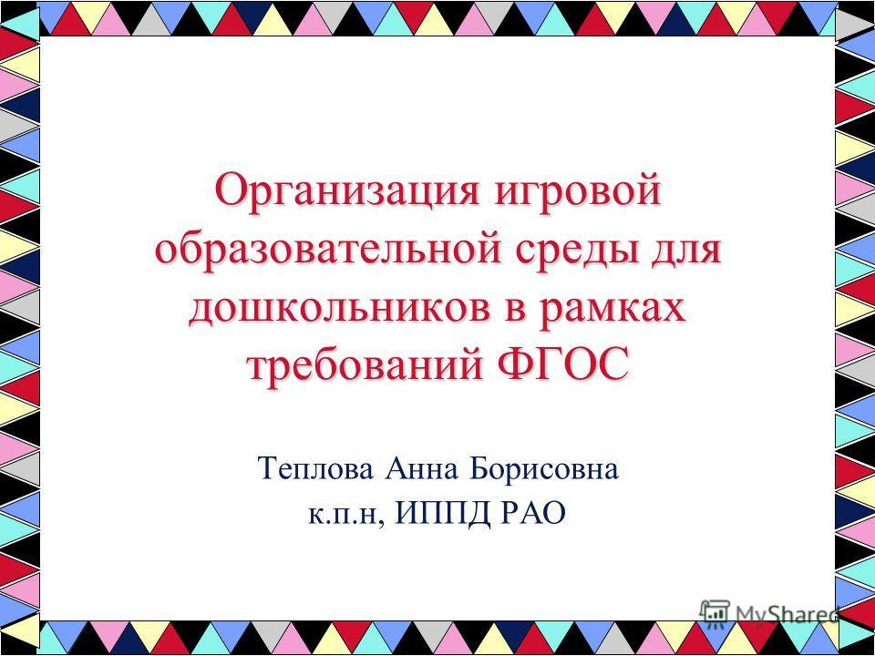 Организация игровой образовательной среды для дошкольников в рамках требований ФГОС Теплова Анна Борисовна к.п.н, ИППД РАО