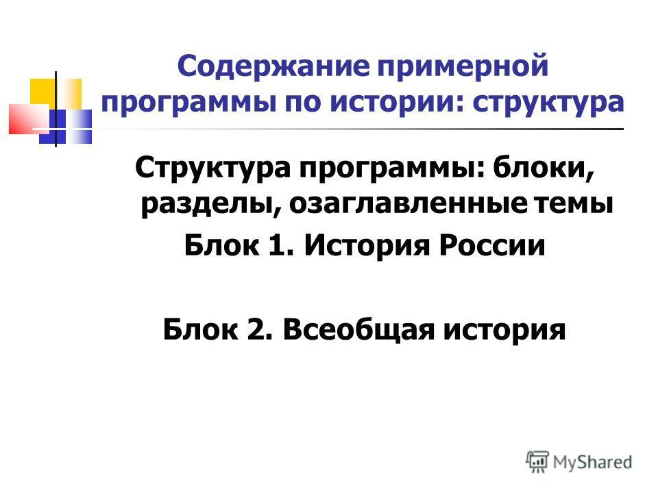 Содержание примерной программы по истории: структура Структура программы: блоки, разделы, озаглавленные темы Блок 1. История России Блок 2. Всеобщая история