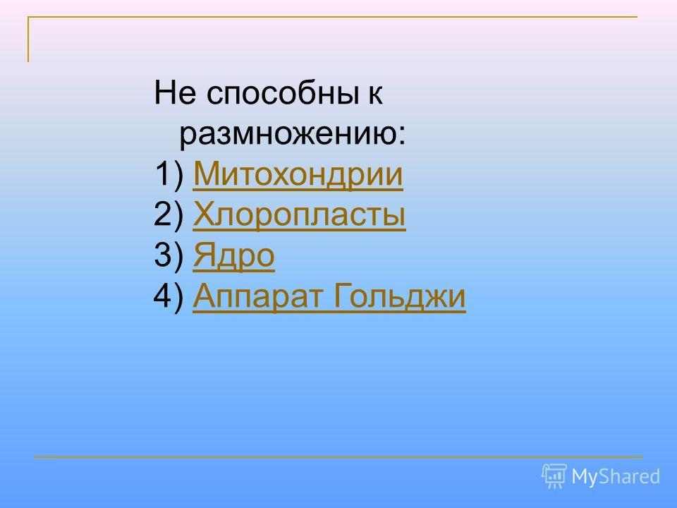 Не способны к размножению: 1) Митохондрии Митохондрии 2) Хлоропласты Хлоропласты 3) Ядро Ядро 4) Аппарат Гольджи Аппарат Гольджи