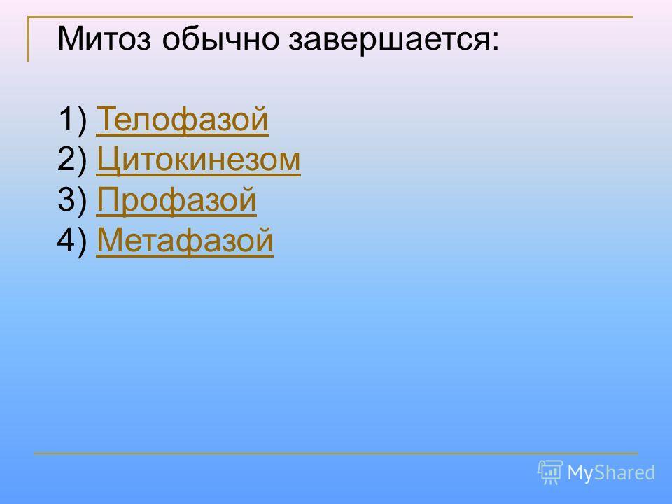 Митоз обычно завершается: 1) Телофазой Телофазой 2) Цитокинезом Цитокинезом 3) Профазой Профазой 4) Метафазой Метафазой