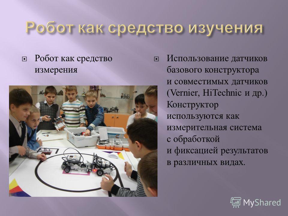 Робот как средство измерения Использование датчиков базового конструктора и совместимых датчиков (Vernier, HiTechnic и др.) Конструктор используются как измерительная система с обработкой и фиксацией результатов в различных видах.
