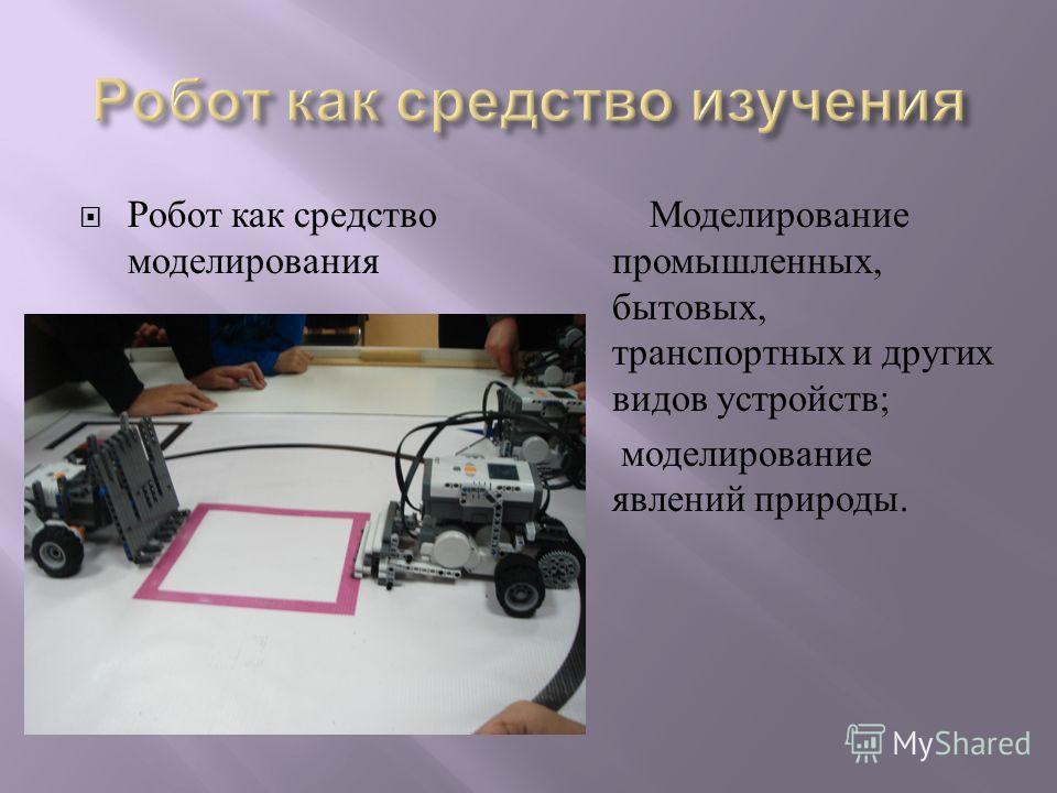 Робот как средство моделирования Моделирование промышленных, бытовых, транспортных и других видов устройств ; моделирование явлений природы.