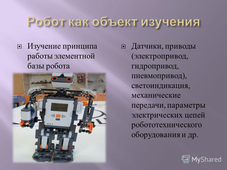 Изучение принципа работы элементной базы робота Датчики, приводы ( электропривод, гидропривод, пневмопривод ), светоиндикация, механические передачи, параметры электрических цепей робототехнического оборудования и др.