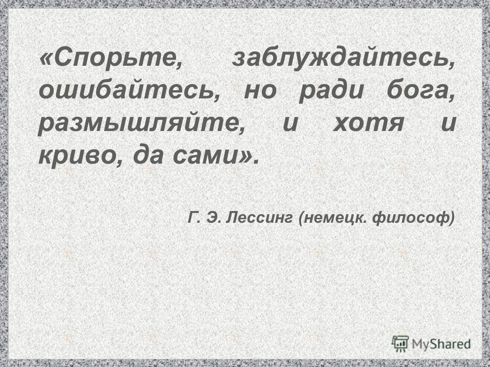 «Спорьте, заблуждайтесь, ошибайтесь, но ради бога, размышляйте, и хотя и криво, да сами». Г. Э. Лессинг (немецкий. философ)