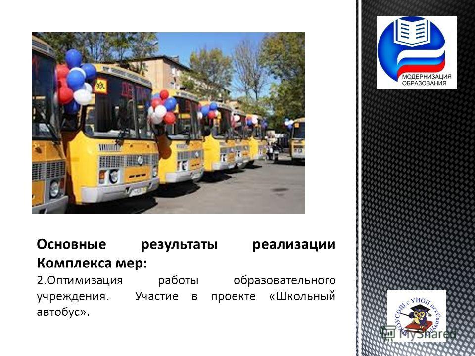 Основные результаты реализации Комплекса мер: 2. Оптимизация работы образовательного учреждения. Участие в проекте «Школьный автобус».