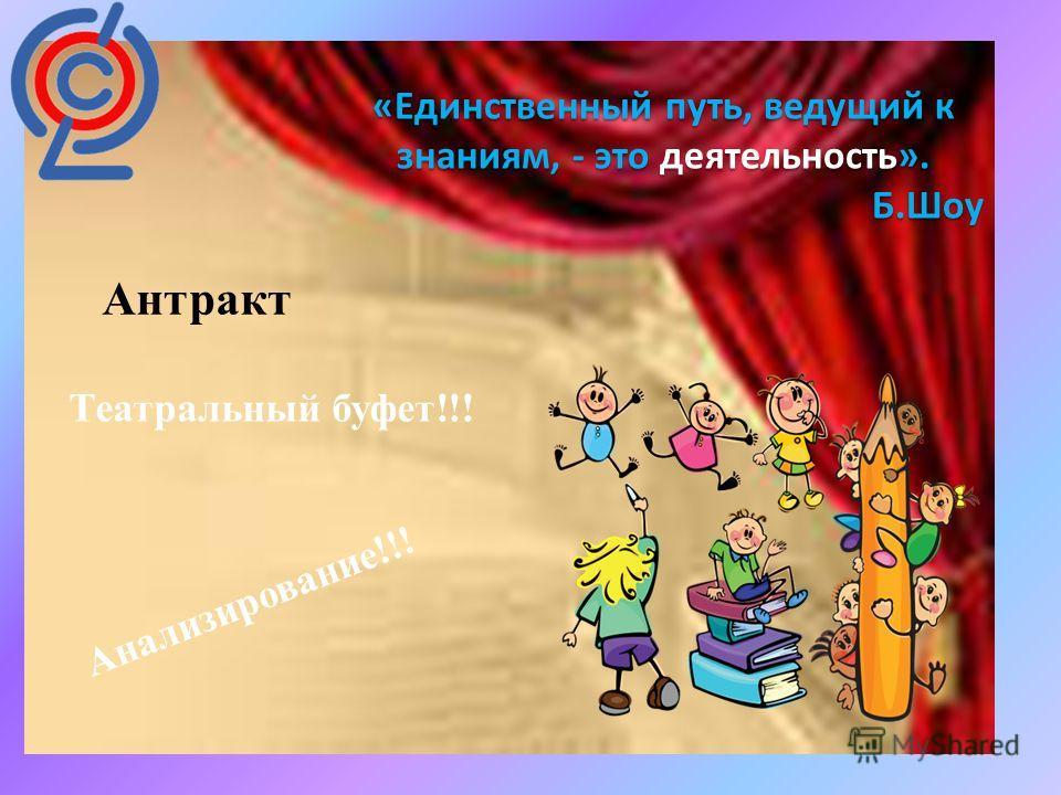 : «Единственный путь, ведущий к знаниям, - это деятельность». Б.Шоу Антракт Театральный буфет!!! Анализирование!!!