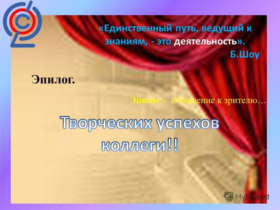 : «Единственный путь, ведущий к знаниям, - это деятельность». Б.Шоу Эпилог. Эпилог - обращение к зрителю…