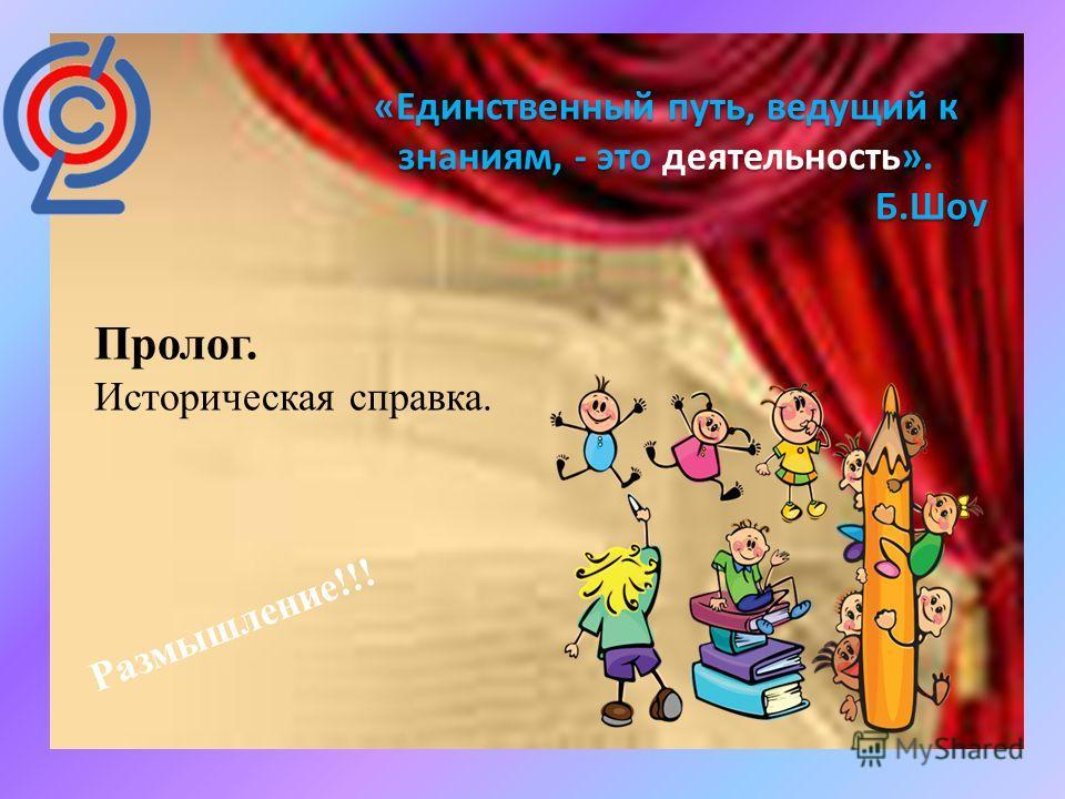 «Единственный путь, ведущий к знаниям, - это деятельность». Б.Шоу Пролог. Историческая справка. Размышление!!!