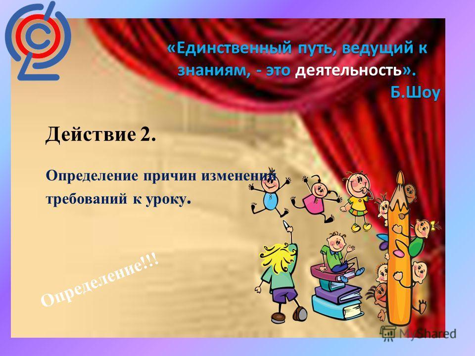 : «Единственный путь, ведущий к знаниям, - это деятельность». Б.Шоу Действие 2. Определение причин изменений требований к уроку. Определение!!!