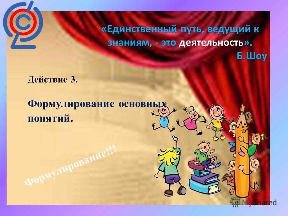 : «Единственный путь, ведущий к знаниям, - это деятельность». Б.Шоу Действие 3. Формулирование основных понятий. Формулирование!!!