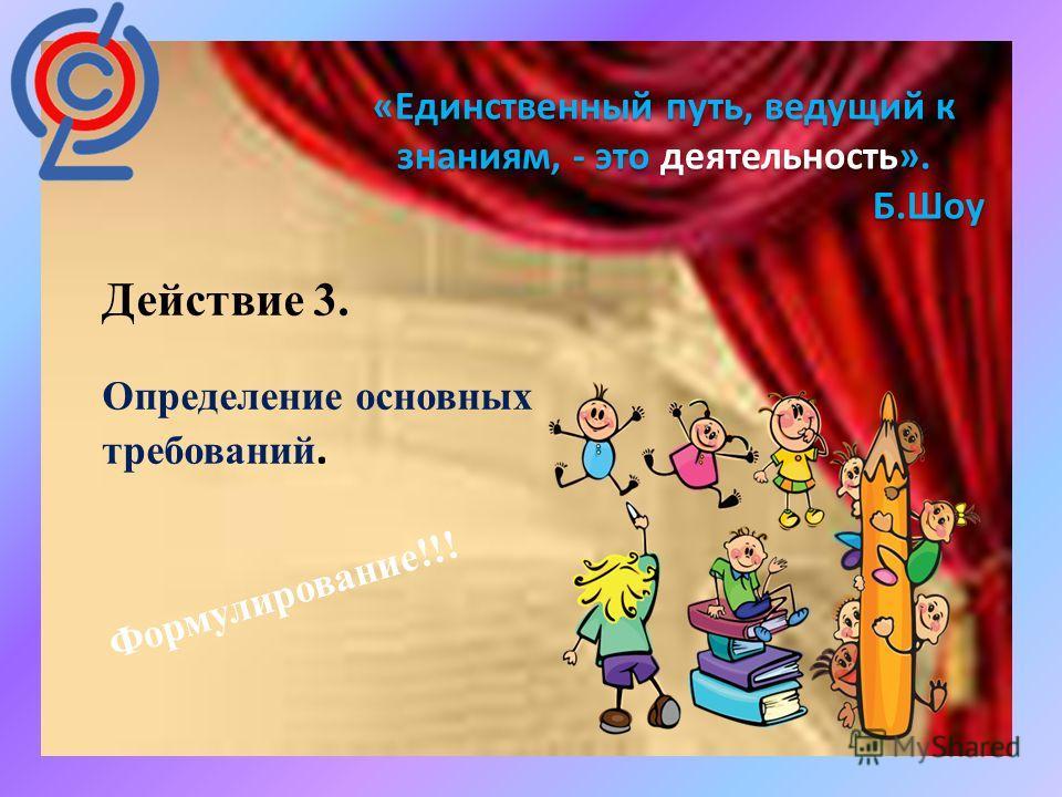 : «Единственный путь, ведущий к знаниям, - это деятельность». Б.Шоу Действие 3. Определение основных требований. Формулирование!!!