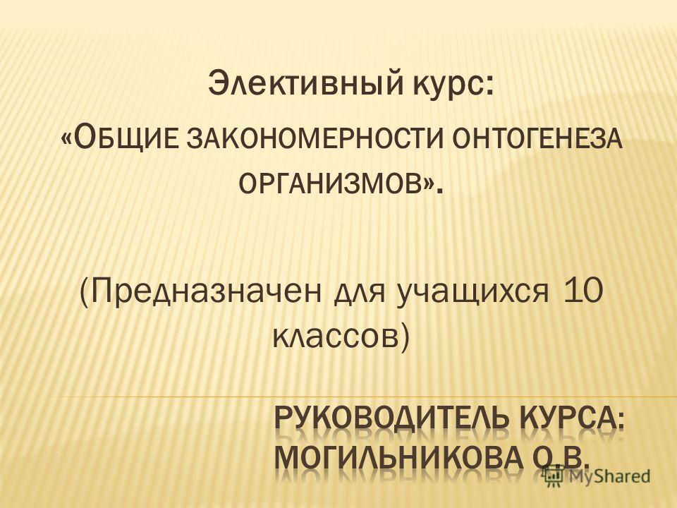 Элективный курс: «О БЩИЕ ЗАКОНОМЕРНОСТИ ОНТОГЕНЕЗА ОРГАНИЗМОВ ». (Предназначен для учащихся 10 классов)