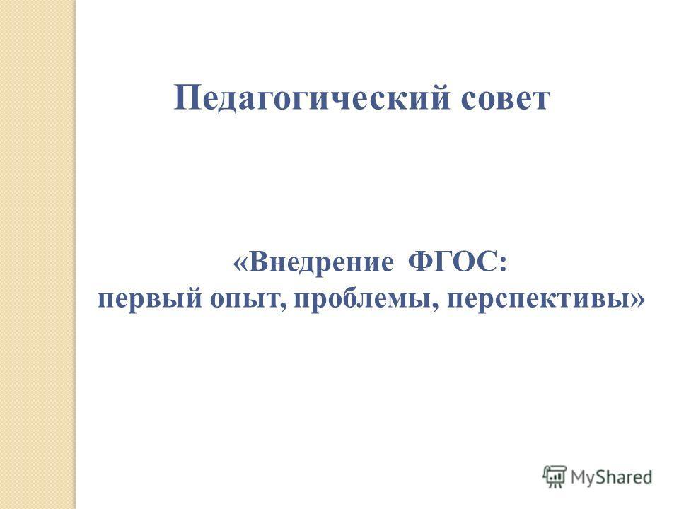 «Внедрение ФГОС: первый опыт, проблемы, перспективы» Педагогический совет