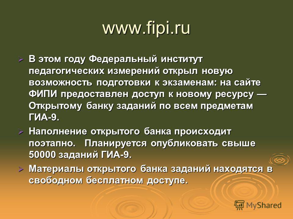 www.fipi.ru В этом году Федеральный институт педагогических измерений открыл новую возможность подготовки к экзаменам: на сайте ФИПИ предоставлен доступ к новому ресурсу Открытому банку заданий по всем предметам ГИА-9. В этом году Федеральный институ