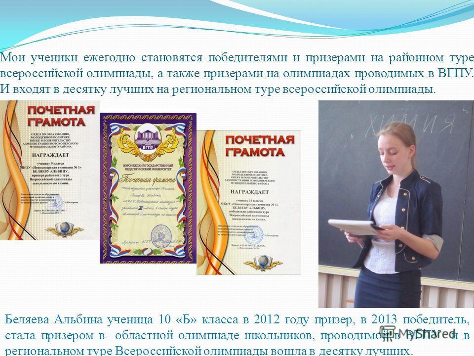 Мои ученики ежегодно становятся победителями и призерами на районном туре всероссийской олимпиады, а также призерами на олимпиадах проводимых в ВГПУ. И входят в десятку лучших на региональном туре всероссийской олимпиады. Беляева Альбина ученица 10 «