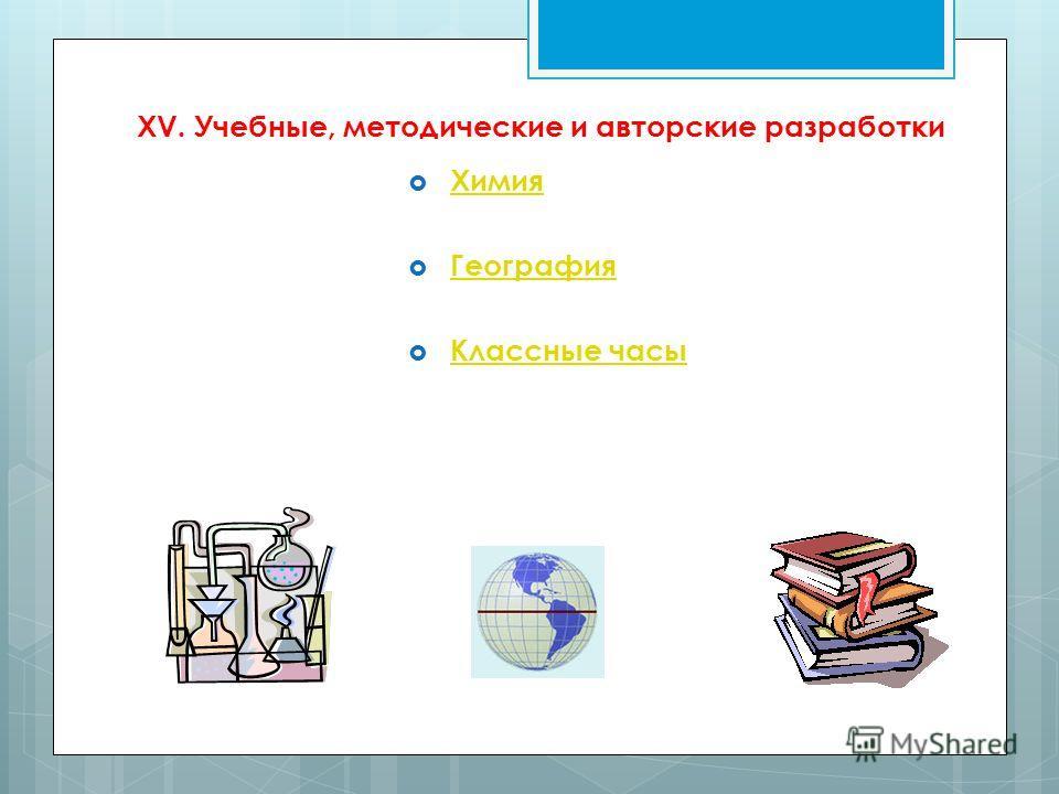 XV. Учебные, методические и авторские разработки Химия География Классные часы