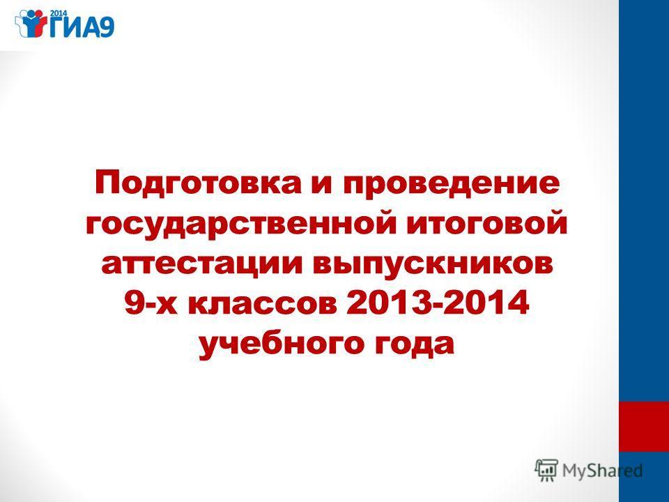 Подготовка и проведение государственной итоговой аттестации выпускников 9-х классов 2013-2014 учебного года