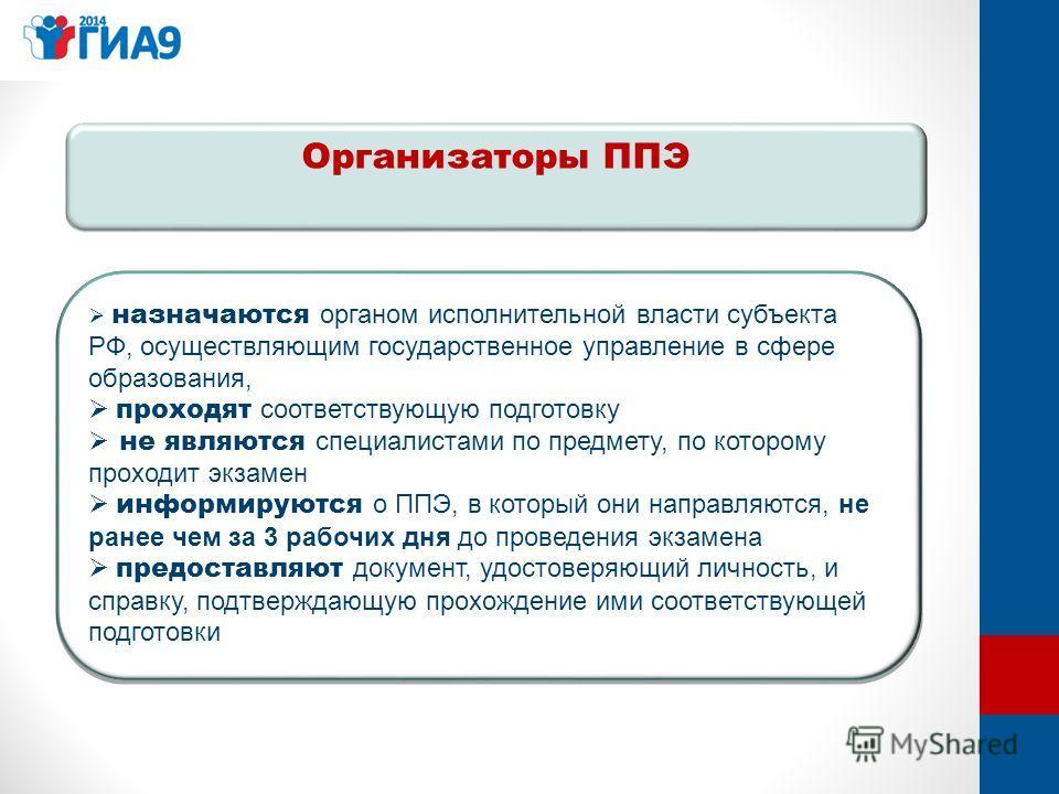 Организаторы ППЭ назначаются органом исполнительной власти субъекта РФ, осуществляющим государственное управление в сфере образования, проходят соответствующую подготовку не являются специалистами по предмету, по которому проходит экзамен информируют