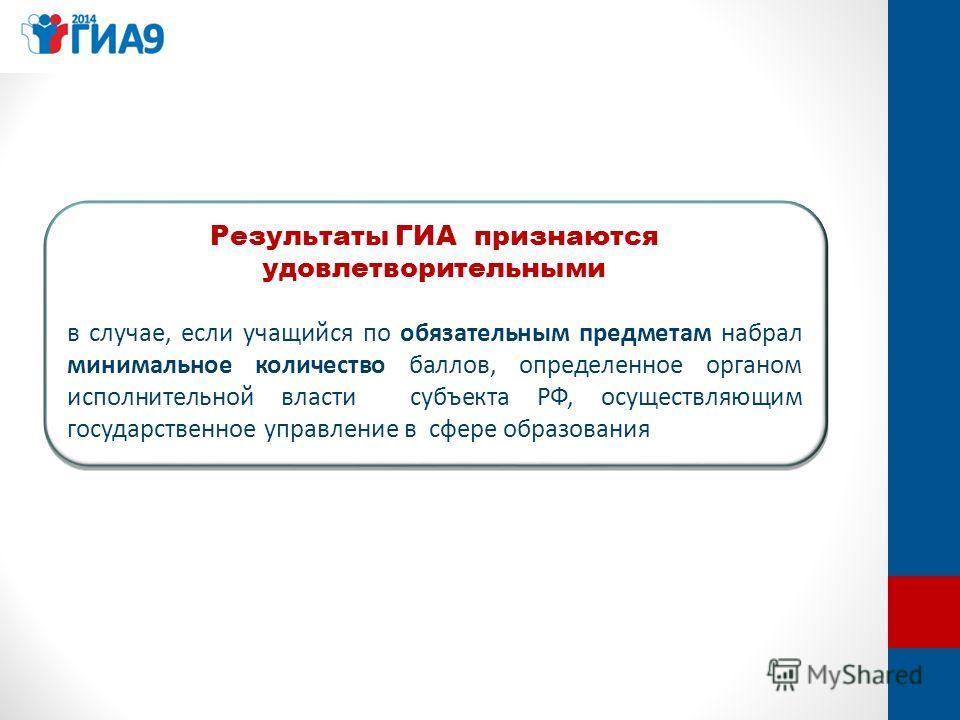 Результаты ГИА признаются удовлетворительными в случае, если учащийся по обязательным предметам набрал минимальное количество баллов, определенное органом исполнительной власти субъекта РФ, осуществляющим государственное управление в сфере образовани