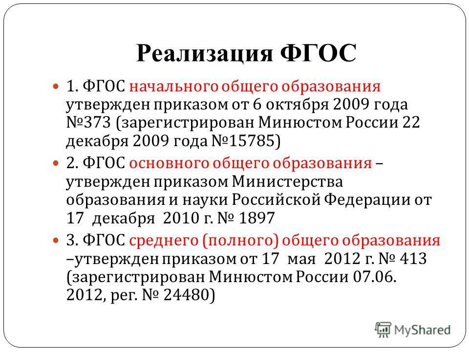 Реализация ФГОС 1. ФГОС начального общего образования утвержден приказом от 6 октября 2009 года 373 ( зарегистрирован Минюстом России 22 декабря 2009 года 15785) 2. ФГОС основного общего образования – утвержден приказом Министерства образования и нау