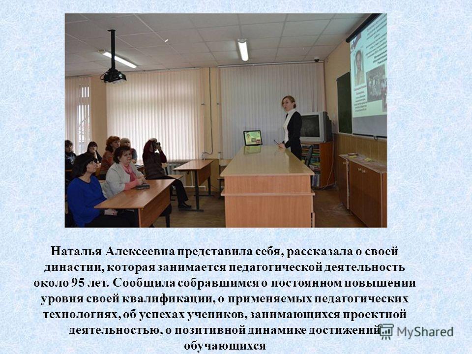 Наталья Алексеевна представила себя, рассказала о своей династии, которая занимается педагогической деятельность около 95 лет. Сообщила собравшимся о постоянном повышении уровня своей квалификации, о применяемых педагогических технологиях, об успехах