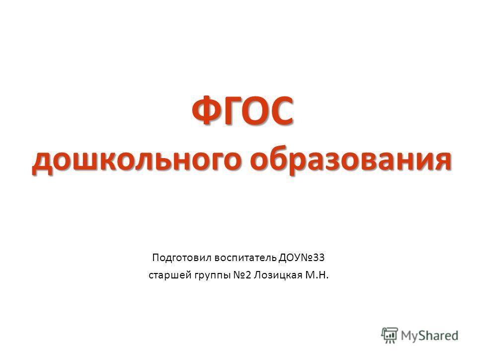 ФГОС дошкольного образования Подготовил воспитатель ДОУ33 старшей группы 2 Лозицкая М.Н.