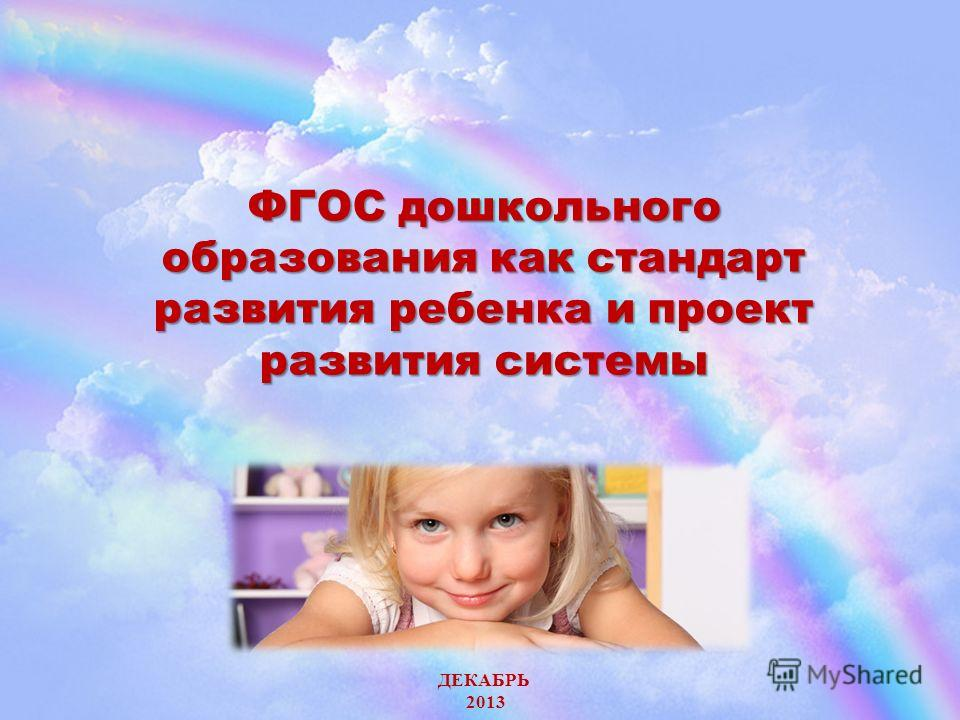 ФГОС дошкольного образования как стандарт развития ребенка и проект развития системы ДЕКАБРЬ 2013