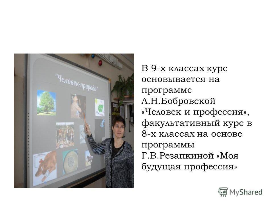 В 9-х классах курс основывается на программе Л.Н.Бобровской «Человек и профессия», факультативный курс в 8-х классах на основе программы Г.В.Резапкиной «Моя будущая профессия»