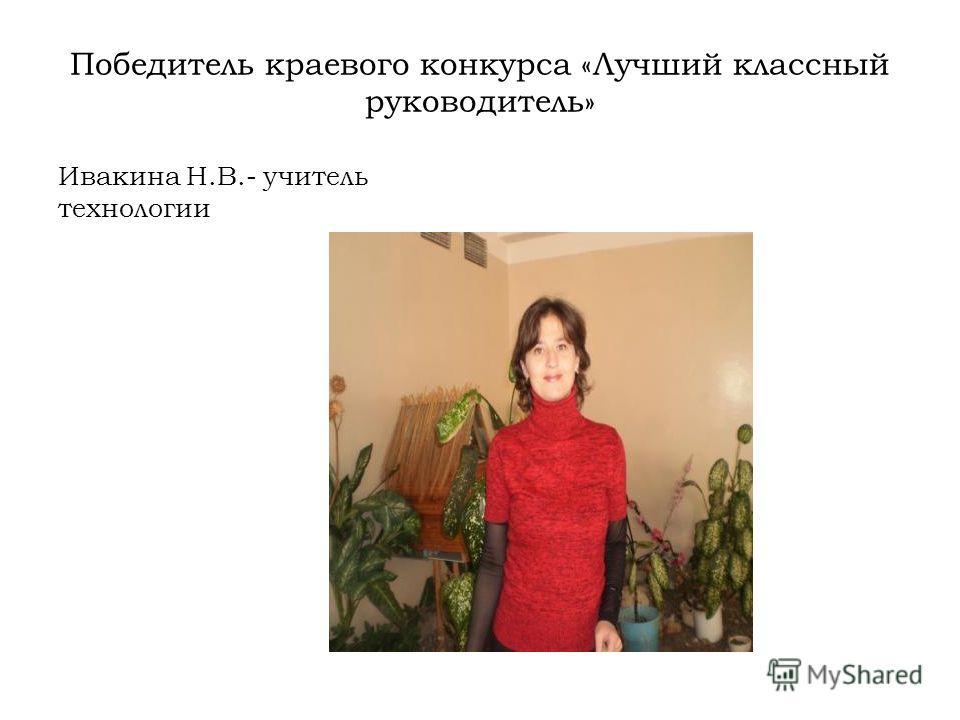 Победитель краевого конкурса «Лучший классный руководитель» Ивакина Н.В.- учитель технологии