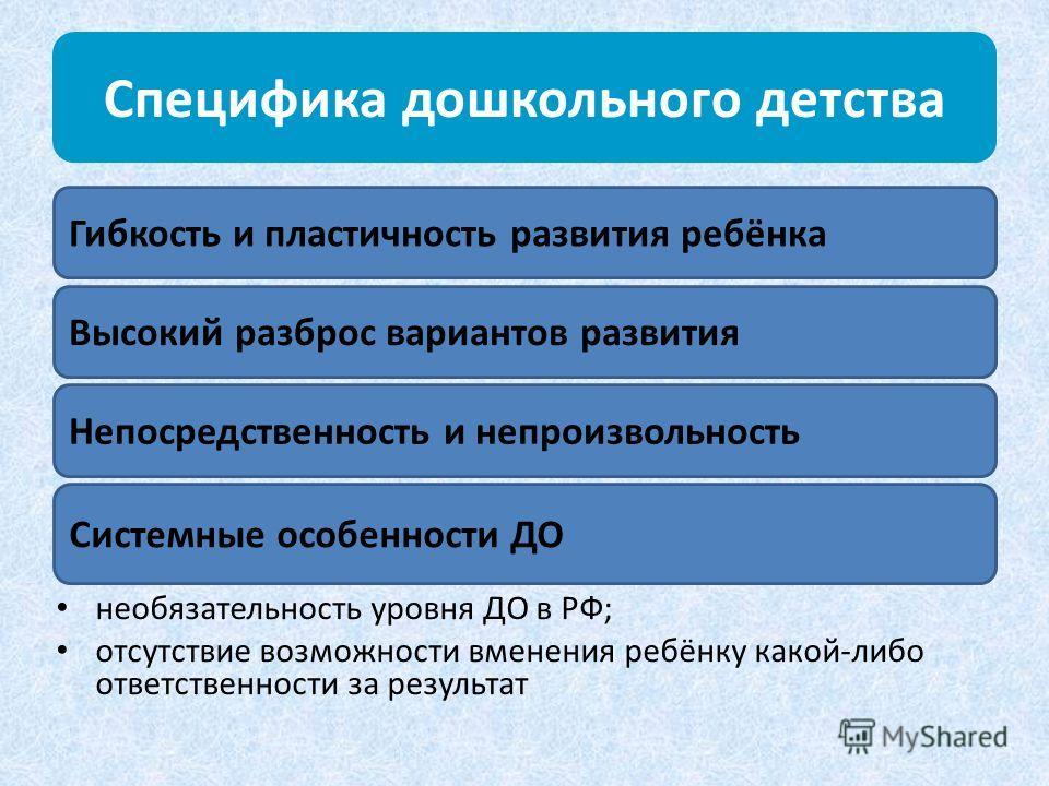 Специфика дошкольного детства необязательность уровня ДО в РФ; отсутствие возможности вменения ребёнку какой-либо ответственности за результат Гибкость и пластичность развития ребёнка Высокий разброс вариантов развития Непосредственность и непроизвол