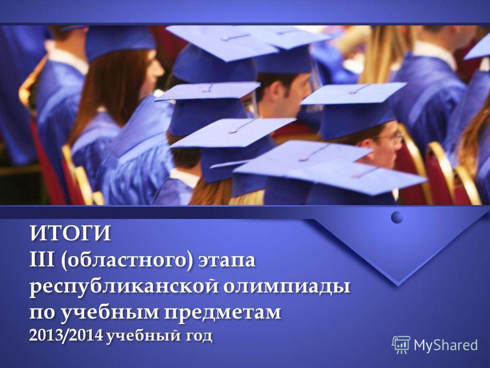 ИТОГИ III (областного) этапа республиканской олимпиады по учебным предметам 2013/2014 учебный год