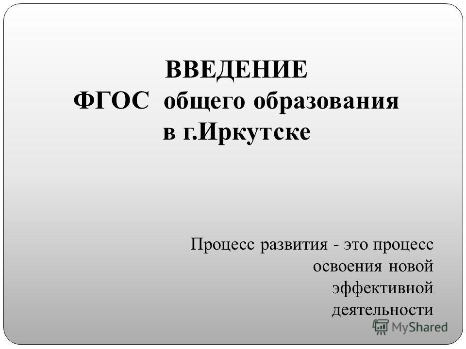 ВВЕДЕНИЕ ФГОС общего образования в г.Иркутске Процесс развития - это процесс освоения новой эффективной деятельности