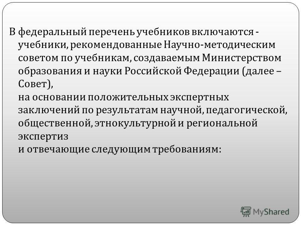 В федеральный перечень учебников включаются - учебники, рекомендованные Научно - методическим советом по учебникам, создаваемым Министерством образования и науки Российской Федерации ( далее – Совет ), на основании положительных экспертных заключений