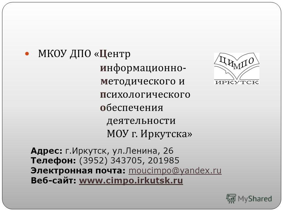 МКОУ ДПО « Центр информационно - методического и психологического обеспечения деятельности МОУ г. Иркутска » Адрес: г.Иркутск, ул.Ленина, 26 Телефон: (3952) 343705, 201985 Электронная почта: moucimpo@yandex.ru Веб-сайт: www.cimpo.irkutsk.ru