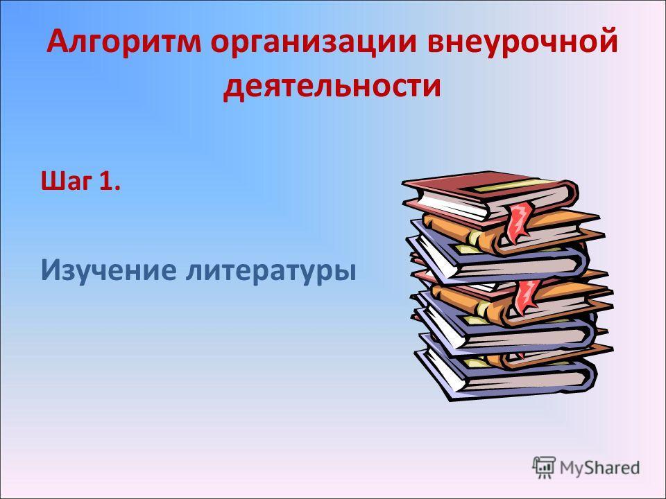 Алгоритм организации внеурочной деятельности Шаг 1. Изучение литературы