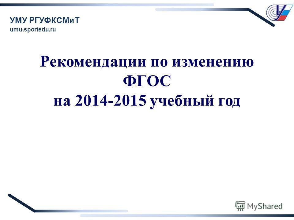 Рекомендации по изменению ФГОС на 2014-2015 учебный год УМУ РГУФКСМиТ umu.sportedu.ru