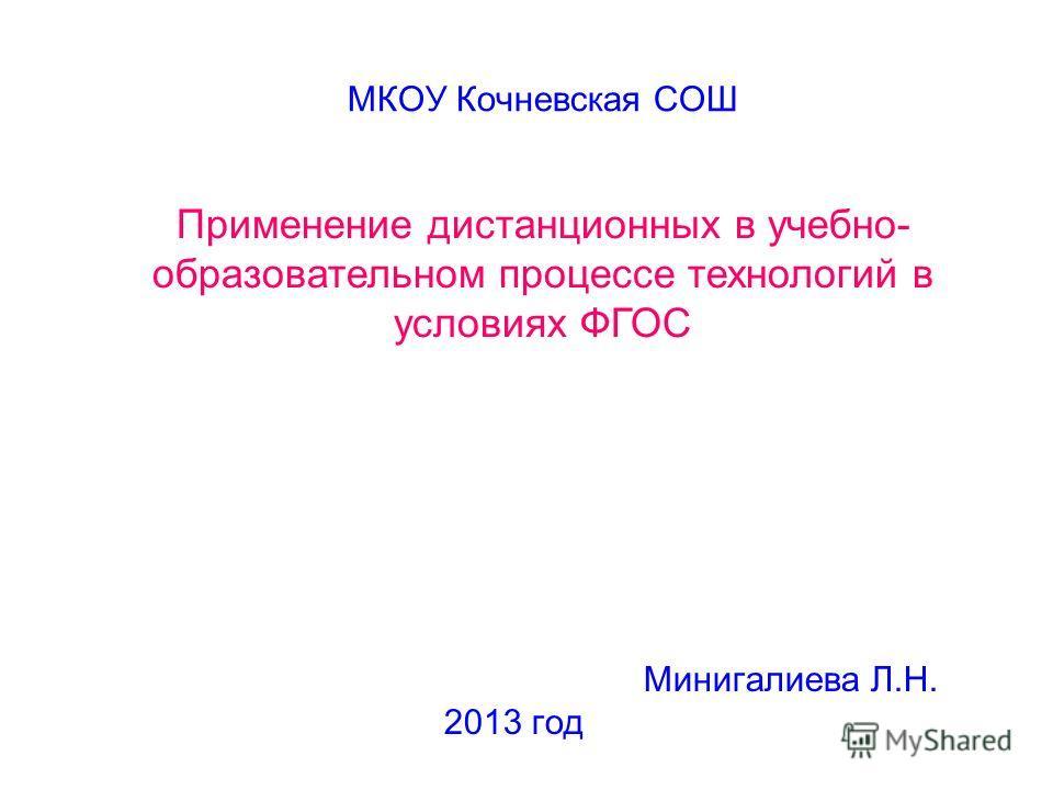 МКОУ Кочневская СОШ Минигалиева Л.Н. 2013 год Применение дистанционных в учебно- образовательном процессе технологий в условиях ФГОС