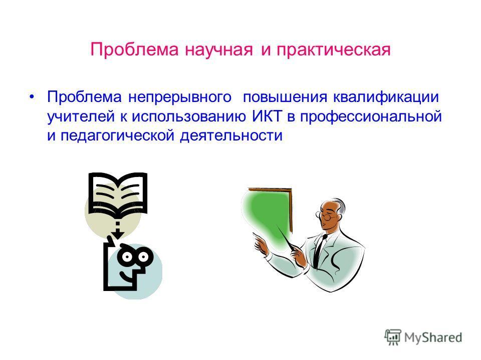 Проблема научная и практическая Проблема непрерывного повышения квалификации учителей к использованию ИКТ в профессиональной и педагогической деятельности