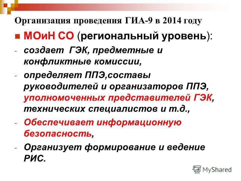 Организация проведения ГИА-9 в 2014 году МОиН СО (региональный уровень): - создает ГЭК, предметные и конфликтные комиссии, - определяет ППЭ,составы руководителей и организаторов ППЭ, уполномоченных представителей ГЭК, технических специалистов и т.д.,