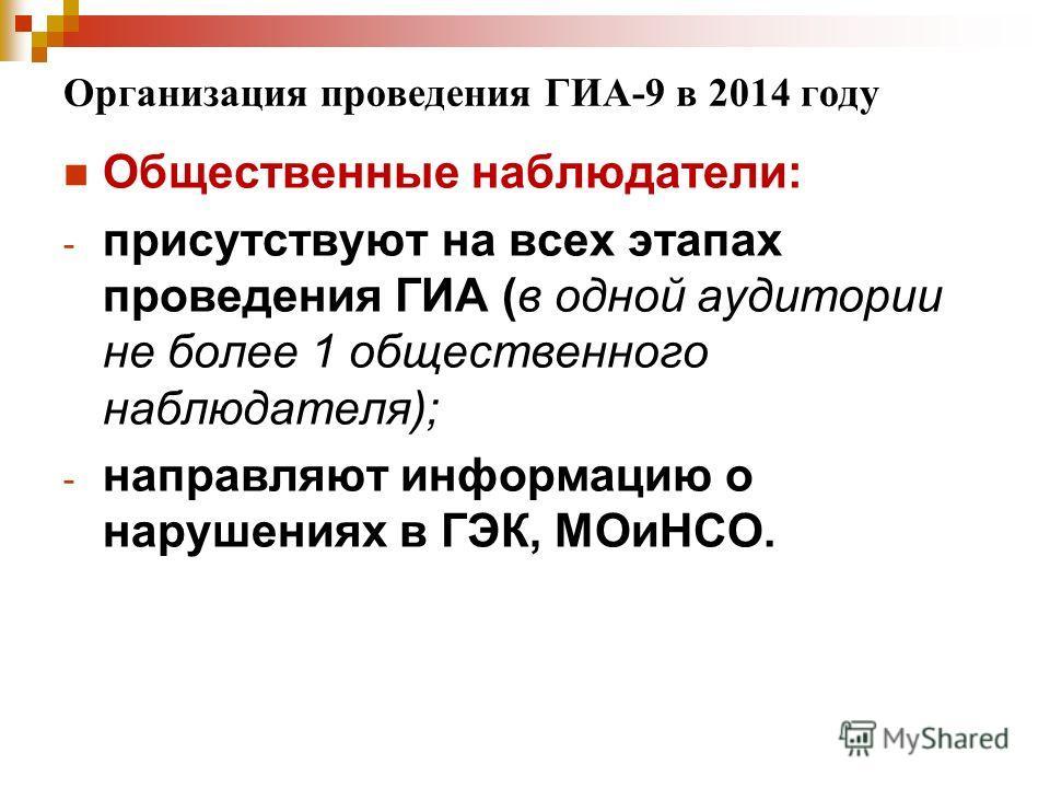 Организация проведения ГИА-9 в 2014 году Общественные наблюдатели: - присутствуют на всех этапах проведения ГИА (в одной аудитории не более 1 общественного наблюдателя); - направляют информацию о нарушениях в ГЭК, МОиНСО.