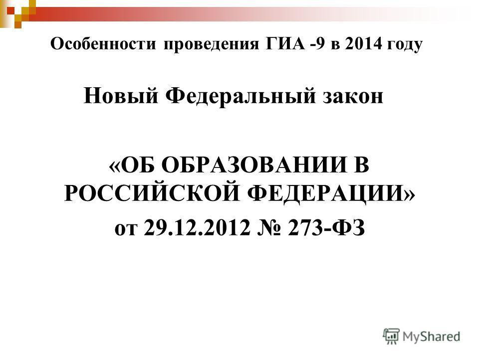 Особенности проведения ГИА -9 в 2014 году Новый Федеральный закон «ОБ ОБРАЗОВАНИИ В РОССИЙСКОЙ ФЕДЕРАЦИИ» от 29.12.2012 273-ФЗ